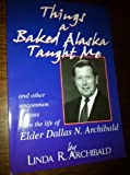 img - for Things a baked alaska taught me: And other uncommon lessons from the life of Edler Dallas N. Archibald book / textbook / text book