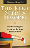 This Joint Needs a Remodel: Understanding and preparing for Knee Rehabilitation: Knee Rehabilitation Guide