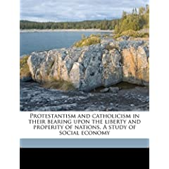 Protestantism and catholicism in their bearing upon the liberty and properity of nations. A study of social economy