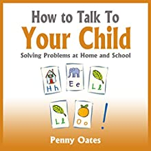 How to Talk to Your Child: Solving problems at home and school (       UNABRIDGED) by Penny Oates Narrated by Geoff Barham