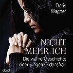 Nicht mehr ich: Die wahre Geschichte einer jungen Ordensfrau | Doris Wagner