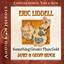 Eric Liddell: Something Greater Than Gold (Christian Heroes: Then & Now) Audiobook by Janet Benge, Geoff Benge Narrated by Tim Gregory