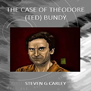 The Case of Theodore (Ted) Bundy | [Steven G. Carley]