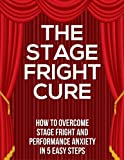 The Stage Fright Cure: How to overcome stage fright and performance anxiety (coaching and psychology) in five easy steps