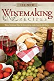 130 New Winemaking Recipes: Make Delicious Wine at Home Using Fruits, Grains, and Herbs