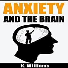 Anxiety and the Brain: All About Anxiety, Book 2 Audiobook by K. Williams Narrated by Michael Hatak