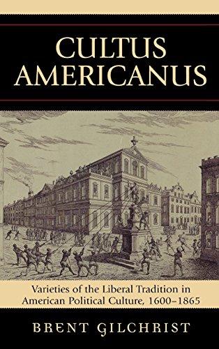 Cultus Americanus: Varieties of the Liberal Tradition in American Political Culture, 1600-1865
