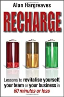 Recharge: Lessons to Revitalise Yourself, Your Team or Your Business in 60 Minutes or Less