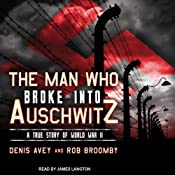 The Man Who Broke into Auschwitz: A True Story of World War II | [Denis Avey, Rob Broomby]