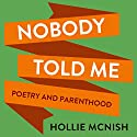 Nobody Told Me: Poetry and Parenthood Audiobook by Hollie McNish Narrated by Hollie McNish