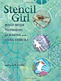 Stencil Girl: Mixed-Media Techniques for Making and Using Stencils