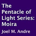 The Pentacle of Light Series, Book 1: Moira (       UNABRIDGED) by Joel M. Andre Narrated by Lucas D. Smith