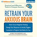 Retrain Your Anxious Brain: Practical and Effective Tools to Conquer Anxiety | John Tsilimparis,Daylle Deanna Schwartz