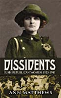 Dissidents: Irish Republican Women 1923-1941: Follow Up to 'Renegades'