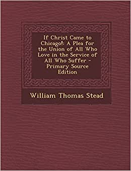 If Christ Came to Chicago!: A Plea for the Union of All Who Love in the Service of All Who Suffer - Primary Source Edition e-book