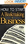 How To Start A Bookmaking Business: A...