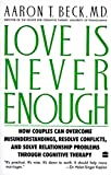 img - for Love Is Never Enough: How Couples Can Overcome Misunderstandings, Resolve Conflicts, and Solve Relationship Problems Through Cognitive Therapy book / textbook / text book