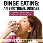 Binge Eating: An Emotional Disease: Effective Solutions to Control Binge Eating | Joy Marensky