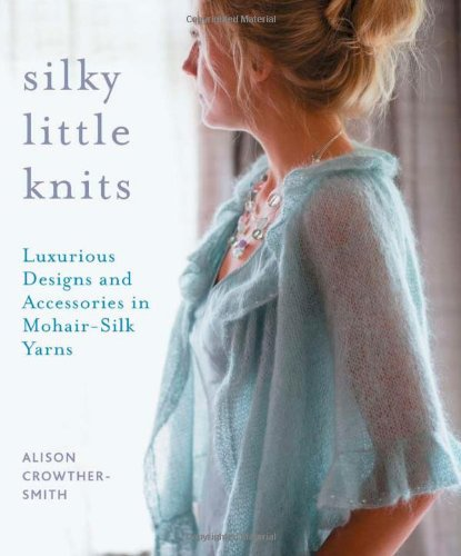 Silky Little Knits: Luxurious Designs and Accessories in Mohair-Silk Yarns
