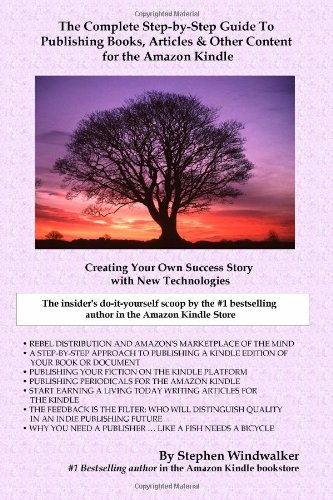 The Complete Step-by-Step Guide To Publishing Books, Articles & Other Content for the Amazon Kindle: Creating Your Own Success Story with New Technologies