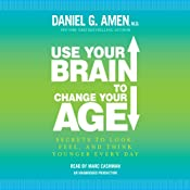Use Your Brain to Change Your Age: Secrets to Look, Feel, and Think Younger Every Day | [Daniel G. Amen]