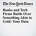 Banks and Tech Firms Battle Over Something Akin to Gold: Your Data | Nathaniel Popper