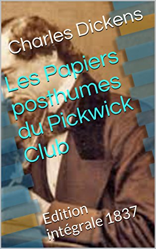 Charles Dickens - Les Papiers posthumes du Pickwick Club: Edition intégrale 1837 (French Edition)