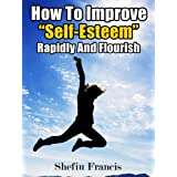 How To Improve Self-Esteem Rapidly And Flourish: Top Tips To Easily Boost Self-Esteem For A Better Lifeby Shefiu  Francis