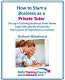 img - for How to Start a Business as a Private Tutor - Set Up a Tutoring Business from Home Learn the Secrets of Success from Years of Experience in Tuition from Primary Through to GCSEs book / textbook / text book