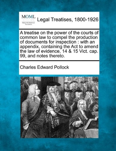 A treatise on the power of the courts of common law to compel the production of documents for inspection: with an appendix, containing the Act to ... 14 & 15 Vict. cap. 99, and notes thereto. PDF
