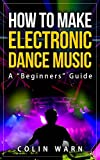 How To Make Electronic Dance Music: A