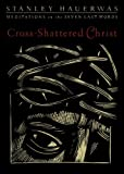 Cross-Shattered Christ: Meditations on the Seven Last Words