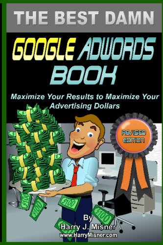 The Best Damn Google Adwords Book Color Edition: Maximize Your Results To Maximize Your Advertising Dollars