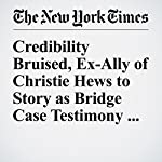 Credibility Bruised, Ex-Ally of Christie Hews to Story as Bridge Case Testimony Ends | Kate Zernike