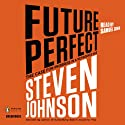 Future Perfect: The Case for Progress in a Networked Age (       UNABRIDGED) by Steven Johnson Narrated by Samuel Cohen