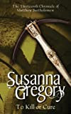 Susanna Gregory To Kill or Cure The Thirteenth Chronicle of Matthew Bartholomew by Gregory, Susanna ( Author ) ON Jun-05-2008, Paperback