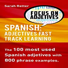Spanish: Adjectives Fast Track Learning: The 100 Most Used Spanish Adjectives with 800 Phrase Examples Audiobook by Sarah Retter Narrated by John Fiore