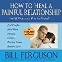 How to Heal a Painful Relationship: And If Necessary, Part as Friends (       UNABRIDGED) by Bill Ferguson Narrated by Bill Ferguson