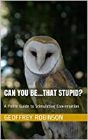 Can you be that stupid?: A Polite Guide to Stimulating Conversation