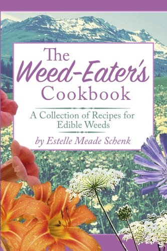 The Weed-Eater's Cookbook: A Collection of Recipes for Edible Weeds by Mrs Estelle Meade Schenk