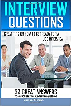Interview Questions: Great Tips On How To Get Ready For A Job Interview. 30 Great Answers To Common Behavioral Interview