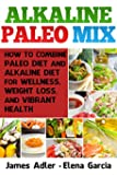 Alkaline Paleo Mix: How to Combine Paleo Diet and Alkaline Diet for Wellness, Weight Loss, and Vibrant Health (Paleo, Alkaline, Anti-Inflammatory, Gluten-Free, ... Low Cholesterol Book 1) (English Edition)