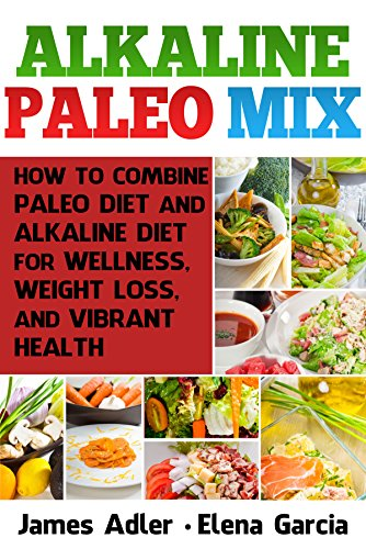Alkaline Paleo Mix: How to Combine Paleo Diet and Alkaline Diet for Wellness, Weight Loss, and Vibrant Health (Paleo, Alkaline, Anti-Inflammatory, Gluten-Free, Low Cholesterol Book 1) by Elena Garcia, James Adler