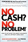 Dave Wagenvoord No Cash? No Problem!: Learn How to Get Everything You Want in Business and Life, Without Using Cash