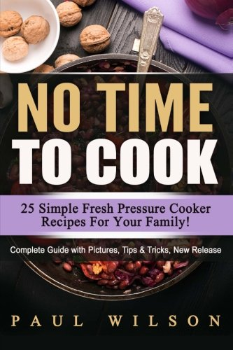 No Time to Cook: 25 Simple Fresh Pressure Cooker Recipes For Your Family! by Paul Wilson
