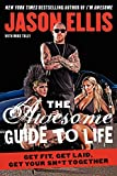 The Awesome Guide To Life: Get Fit, Get Laid, Get Your Sh*t Togeth
