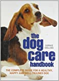 Sophie Collins The Dog Care Handbook: The complete guide for a healthy, happy and well-trained dog