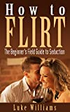 How to Flirt: The Beginners Field Guide to Seduction (Become a Master of Communication, Influence, and Leadership Book 2)