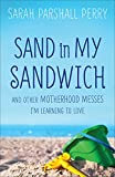 Sarah Parshall Perry Sand in My Sandwich: And Other Motherhood Messes I'm Learning to Love