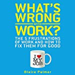 What's Wrong with Work?: The Five Frustrations of Work and How to Fix Them for Good | Blaire Palmer